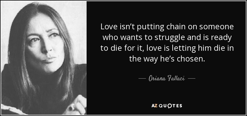 Love isn't putting chain on someone who wants to struggle and is ready to die for it, love is letting him die in the way he's chosen. - Oriana Fallaci