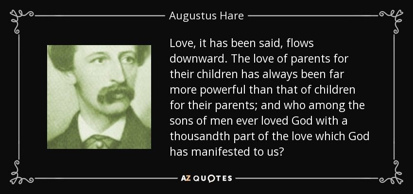 Love, it has been said, flows downward. The love of parents for their children has always been far more powerful than that of children for their parents; and who among the sons of men ever loved God with a thousandth part of the love which God has manifested to us? - Augustus Hare