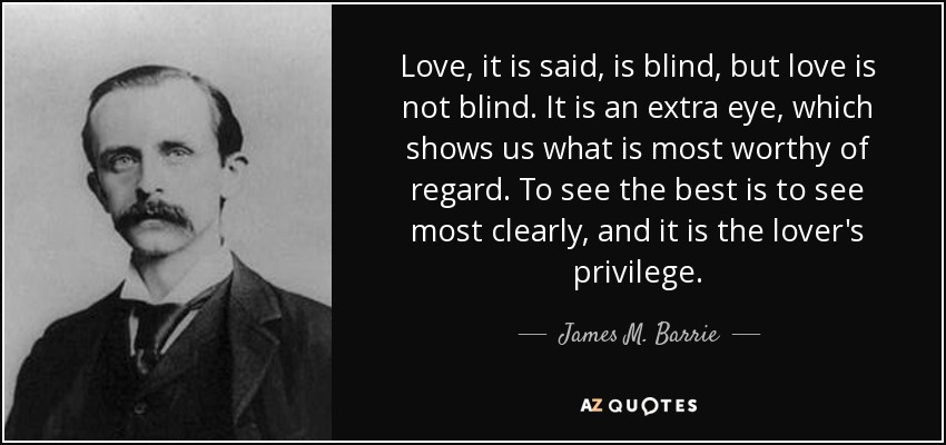 James M Barrie Quote Love It Is Said Is Blind But Love Is Not