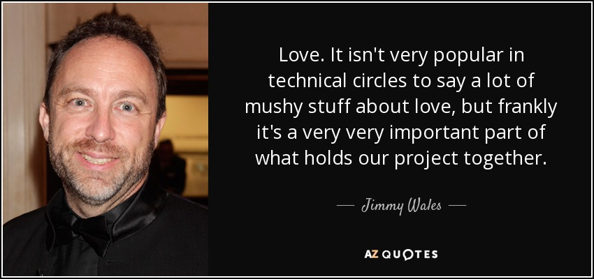 Love. It isn't very popular in technical circles to say a lot of mushy stuff about love, but frankly it's a very very important part of what holds our project together. - Jimmy Wales