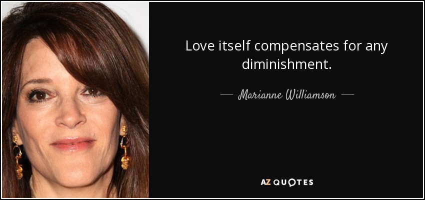 Love itself compensates for any diminishment. - Marianne Williamson