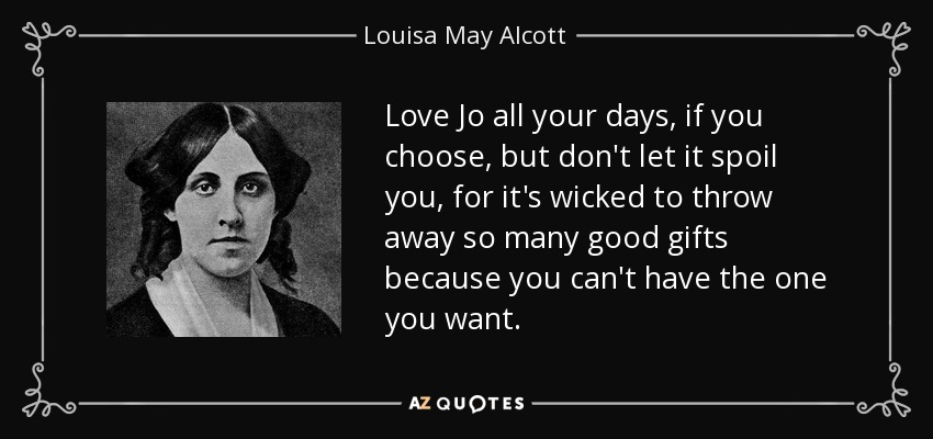 Love Jo all your days, if you choose, but don't let it spoil you, for it's wicked to throw away so many good gifts because you can't have the one you want. - Louisa May Alcott