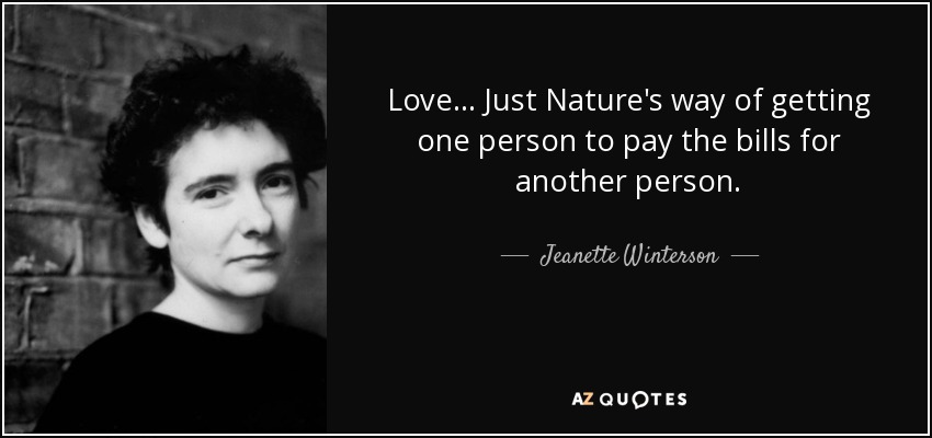 Love ... Just Nature's way of getting one person to pay the bills for another person. - Jeanette Winterson