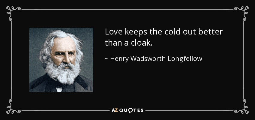 Love keeps the cold out better than a cloak. - Henry Wadsworth Longfellow