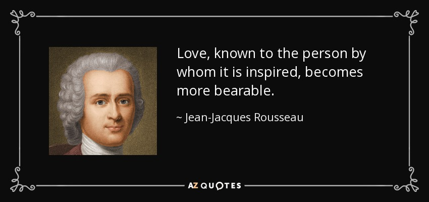 Love, known to the person by whom it is inspired, becomes more bearable. - Jean-Jacques Rousseau
