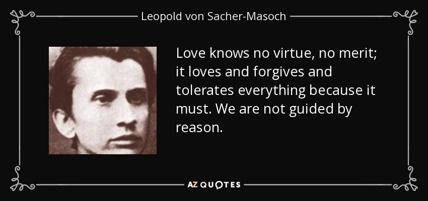 Love knows no virtue, no merit; it loves and forgives and tolerates everything because it must. We are not guided by reason... - Leopold von Sacher-Masoch