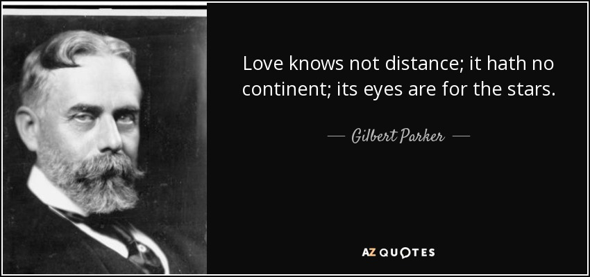 Love knows not distance; it hath no continent; its eyes are for the stars. - Gilbert Parker