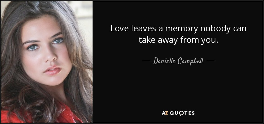 Love leaves a memory nobody can take away from you. - Danielle Campbell