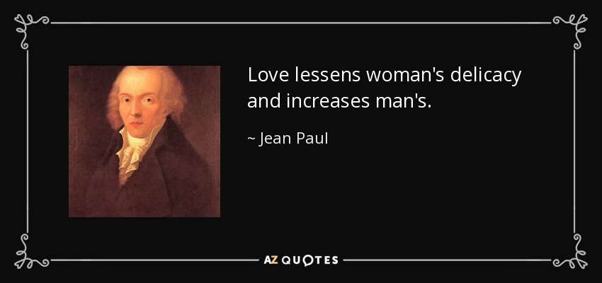 Love lessens woman's delicacy and increases man's. - Jean Paul