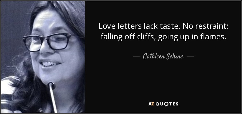 Love letters lack taste. No restraint: falling off cliffs, going up in flames. - Cathleen Schine