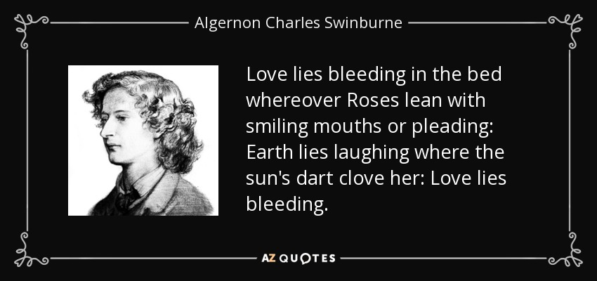 Love lies bleeding in the bed whereover Roses lean with smiling mouths or pleading: Earth lies laughing where the sun's dart clove her: Love lies bleeding. - Algernon Charles Swinburne