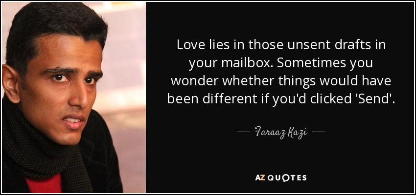 Love lies in those unsent drafts in your mailbox. Sometimes you wonder whether things would have been different if you'd clicked 'Send'. - Faraaz Kazi