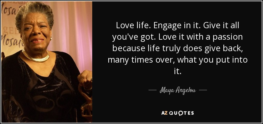 Love life. Engage in it. Give it all you've got. Love it with a passion because life truly does give back, many times over, what you put into it. - Maya Angelou