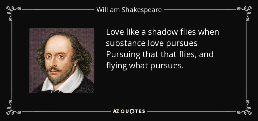 Love like a shadow flies when substance love pursues Pursuing that that flies, and flying what pursues. - William Shakespeare