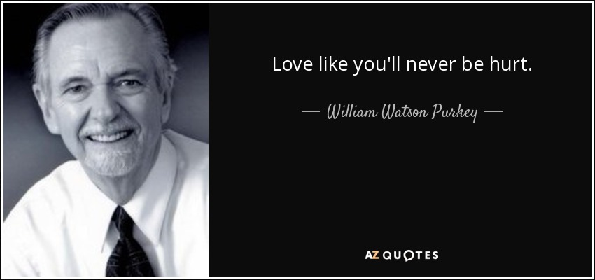 Love like you'll never be hurt. - William Watson Purkey
