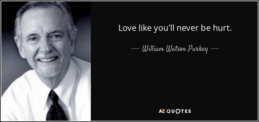 Love like you'll never be hurt.. - William Watson Purkey