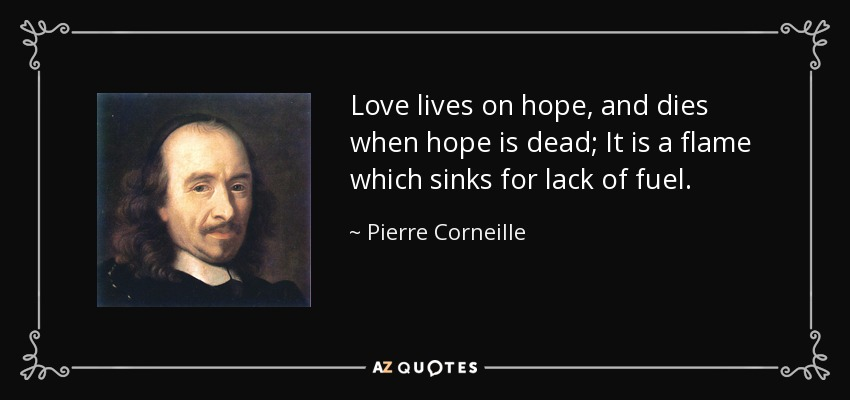 Love lives on hope, and dies when hope is dead; It is a flame which sinks for lack of fuel. - Pierre Corneille