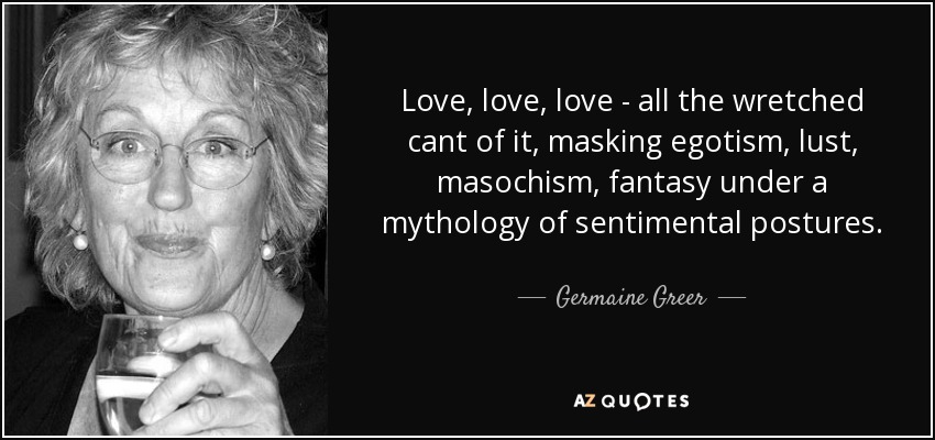 Love, love, love - all the wretched cant of it, masking egotism, lust, masochism, fantasy under a mythology of sentimental postures. - Germaine Greer