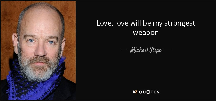 Love, love will be my strongest weapon - Michael Stipe