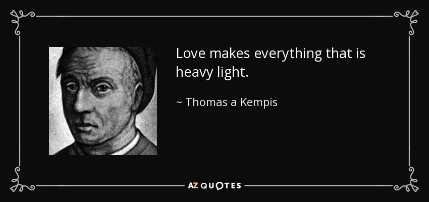 Love makes everything that is heavy light. - Thomas a Kempis