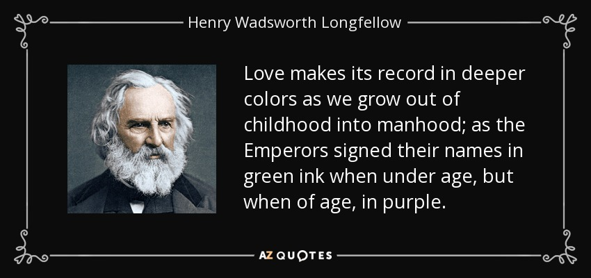 Love makes its record in deeper colors as we grow out of childhood into manhood; as the Emperors signed their names in green ink when under age, but when of age, in purple. - Henry Wadsworth Longfellow