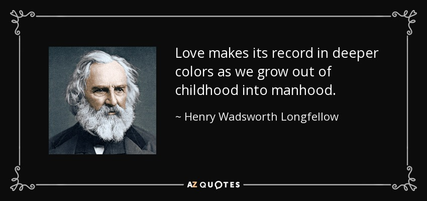 Love makes its record in deeper colors as we grow out of childhood into manhood. - Henry Wadsworth Longfellow