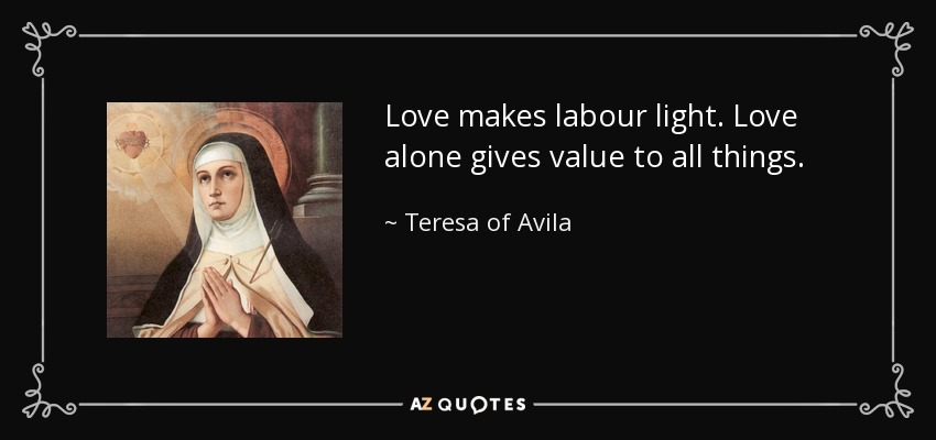 Love makes labour light. Love alone gives value to all things. - Teresa of Avila