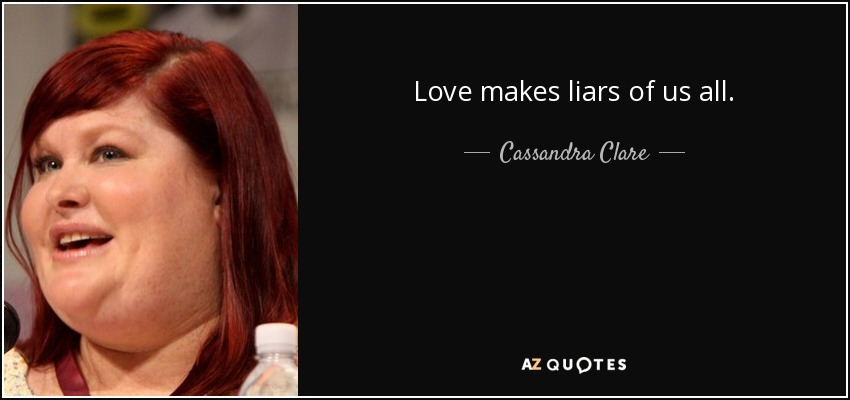 Love makes liars of us all. - Cassandra Clare