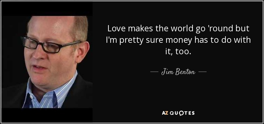 Love makes the world go 'round but I'm pretty sure money has to do with it, too. - Jim Benton