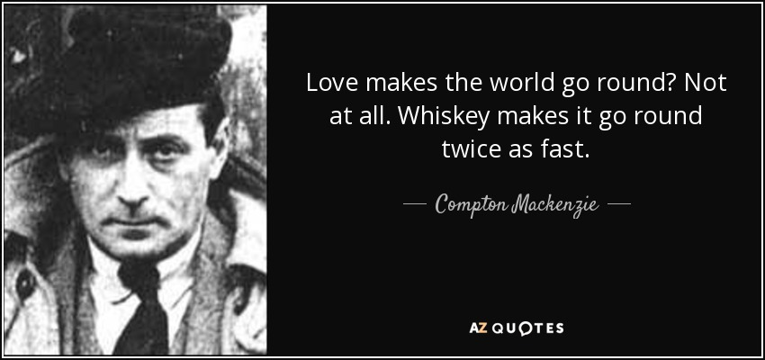 Love makes the world go round? Not at all. Whiskey makes it go round twice as fast. - Compton Mackenzie
