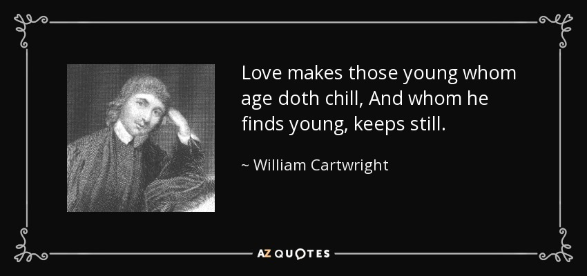 Love makes those young whom age doth chill, And whom he finds young, keeps still. - William Cartwright
