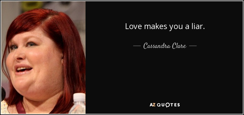 Love makes you a liar. - Cassandra Clare