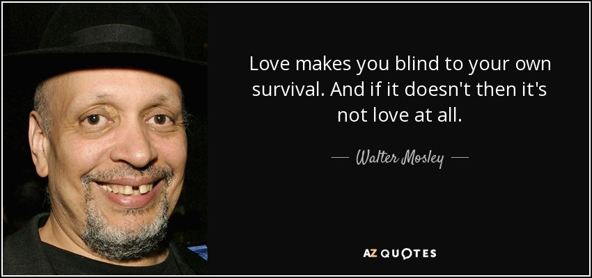 Walter Mosley Quote Love Makes You Blind To Your Own Survival And