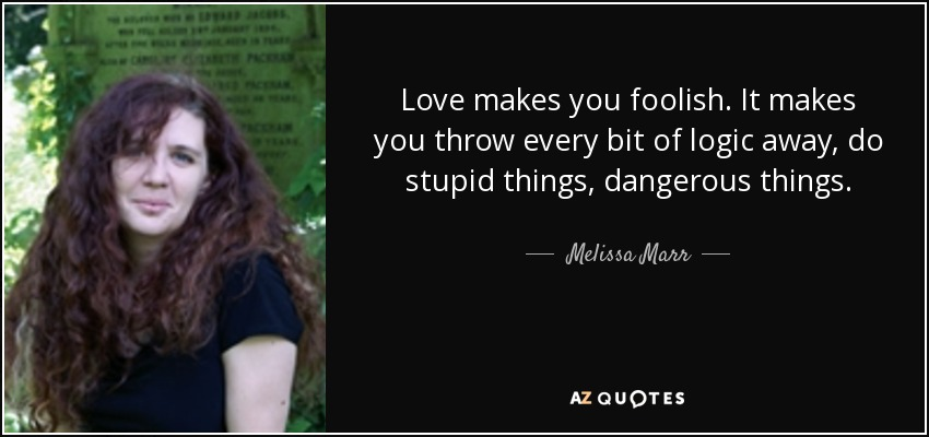 Love makes you foolish. It makes you throw every bit of logic away, do stupid things, dangerous things. - Melissa Marr