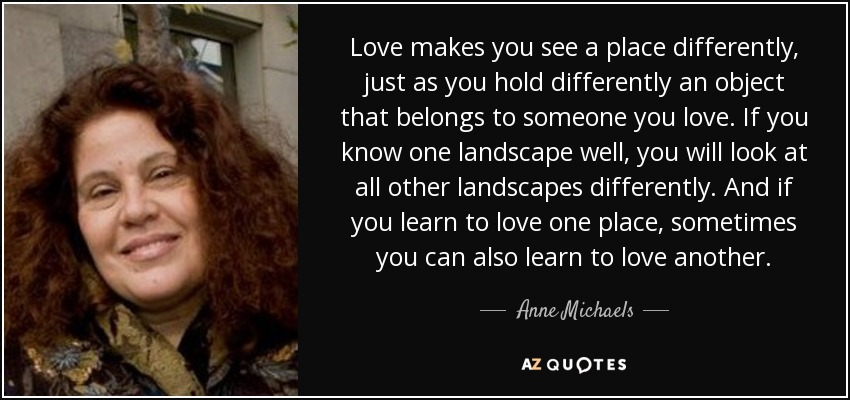 Love makes you see a place differently, just as you hold differently an object that belongs to someone you love. If you know one landscape well, you will look at all other landscapes differently. And if you learn to love one place, sometimes you can also learn to love another. - Anne Michaels