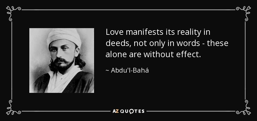 Love manifests its reality in deeds, not only in words-these alone are without effect. - Abdu'l-Bahá