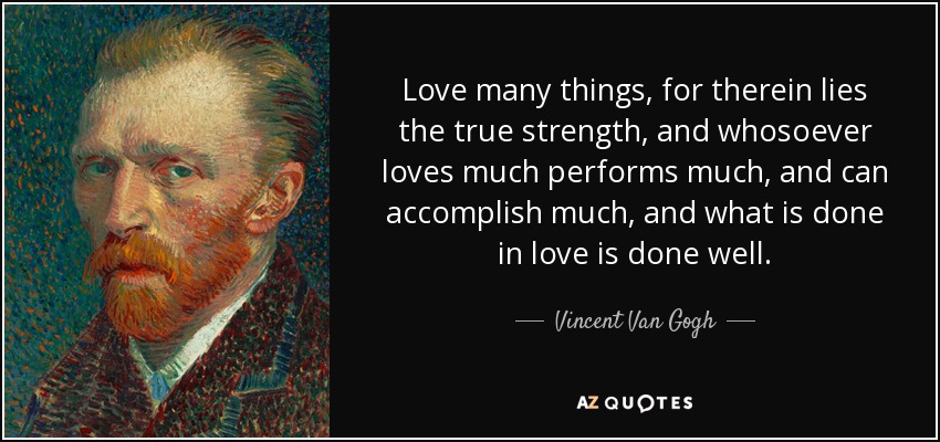Love many things, for therein lies the true strength, and whosoever loves much performs much, and can accomplish much, and what is done in love is done well. - Vincent Van Gogh