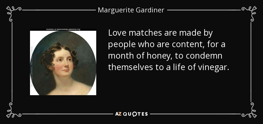 Love matches are made by people who are content, for a month of honey, to condemn themselves to a life of vinegar. - Marguerite Gardiner, Countess of Blessington