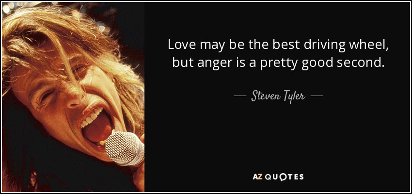 Love may be the best driving wheel, but anger is a pretty good second. - Steven Tyler