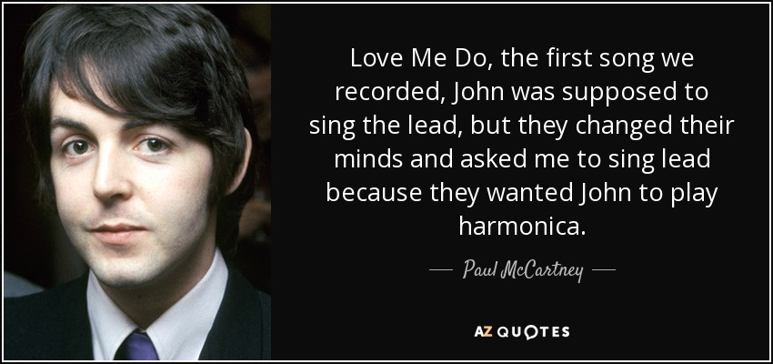 Love Me Do, the first song we recorded, John was supposed to sing the lead, but they changed their minds and asked me to sing lead because they wanted John to play harmonica. - Paul McCartney