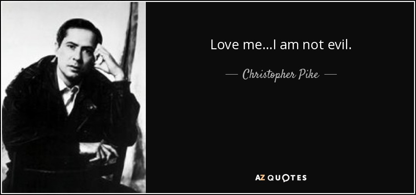 Love me...I am not evil. - Christopher Pike