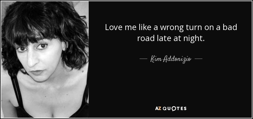 Love me like a wrong turn on a bad road late at night. - Kim Addonizio