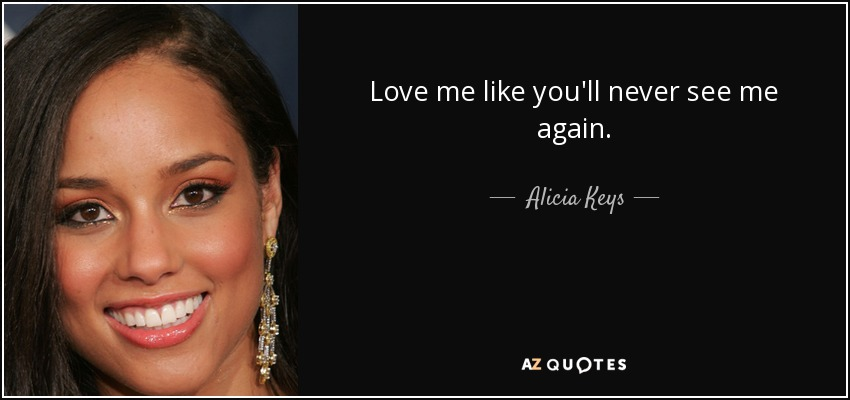 Love me like you'll never see me again. - Alicia Keys