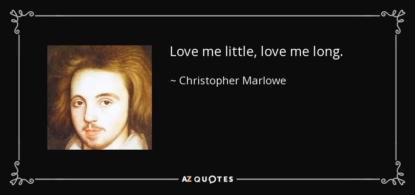 Love me little, love me long. - Christopher Marlowe