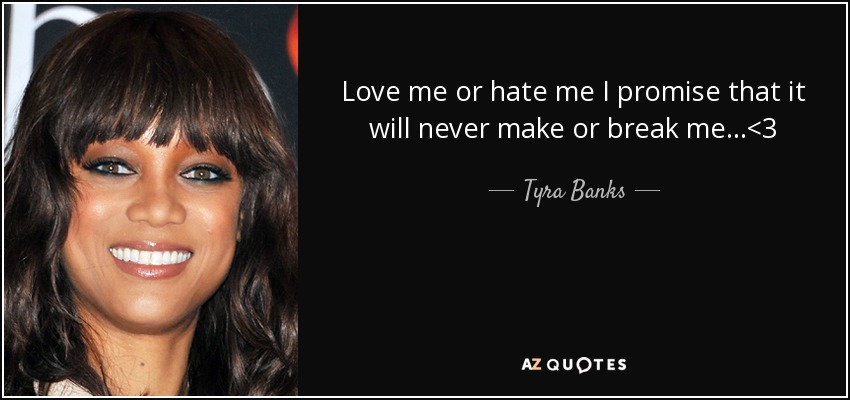 Love me or hate me I promise that it will never make or break me...<3 - Tyra Banks
