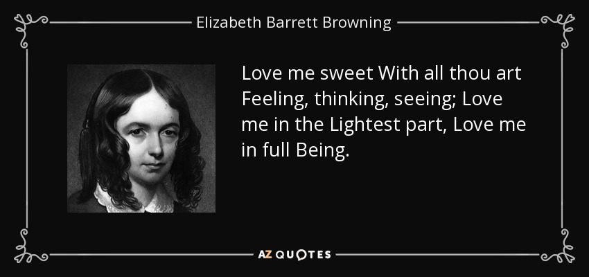 Love me sweet With all thou art Feeling, thinking, seeing; Love me in the Lightest part, Love me in full Being. - Elizabeth Barrett Browning