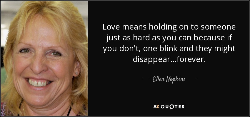 Love means holding on to someone just as hard as you can because if you don't, one blink and they might disappear...forever. - Ellen Hopkins