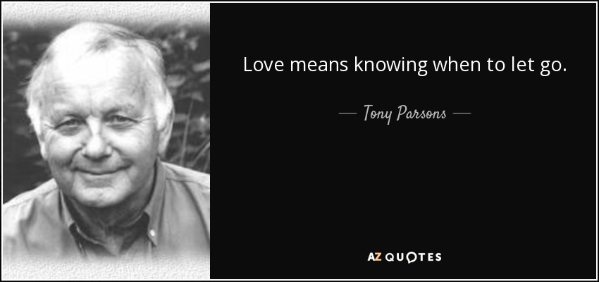 Love means knowing when to let go. - Tony Parsons