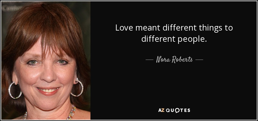 Love meant different things to different people. - Nora Roberts