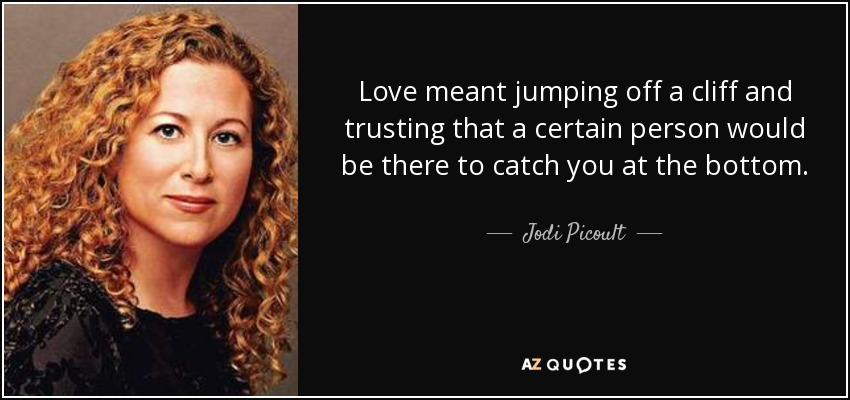 Love meant jumping off a cliff and trusting that a certain person would be there to catch you at the bottom. - Jodi Picoult